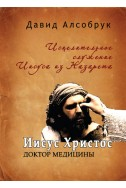 Иисус Христос – Доктор медицины. Исцелительное служение Иисуса из Назарета. (Автор: Давид Алсобрук)
