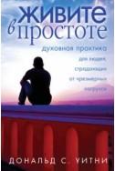 Живите в простоте. Духовная практика для людей, страдающих от чрезмерных нагрузок. (Автор: Дональд Уитни)